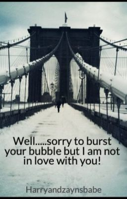 Well, Sorry To Burst Your Bubble But I Am Not In Love With You!