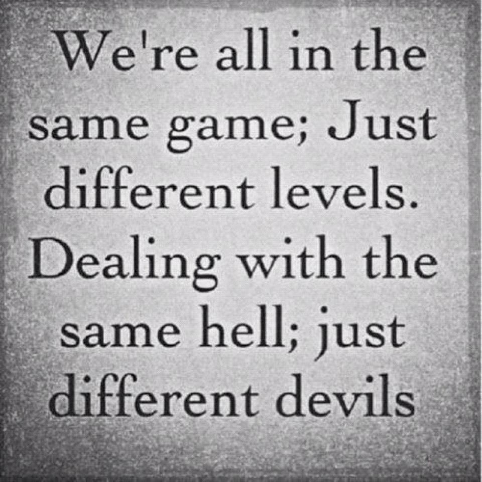 We're All In The Same Gane, Just Different Levels. Dealing With The Same Hell, Just Different Devils ~ Apology Quote