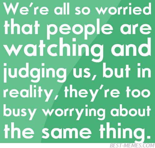 We're All So Worried That People Are Watching And Judging Us, But In Reality,They're Too Busy Worrying About The Same Thing