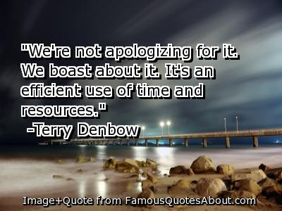 """We're Not Aplogizing For It. We Boast About It, It's An Efficient Use Of Time And Resources"" ~ Apology Quote"