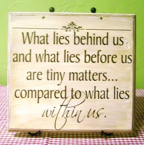 What Lies Behind Us And What Lies Before Us Are Tiny Matters. Compared To What Lies Within Us