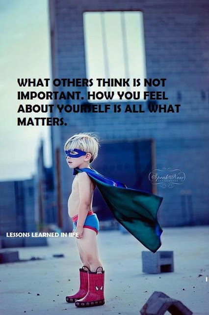 What Others Think Is Not Important. How You Feel About Yourself Is All What Matters