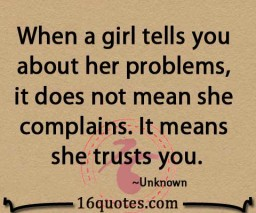 When A Girl Tells You About Her Problems, It Does Not Mean She Complains. It Means She Trust You