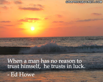 When A Man Has No Reason To Trust Himself, He Truts In Luck