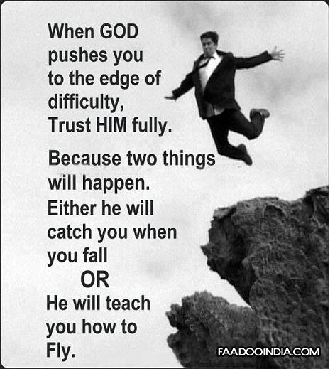 When God Pushes You To The Edge Of Difficulty, Trust Him Fully. Because Two Things Will Happen. Either He Will Catch You When You Fall Or He Will Teach You How To Fly
