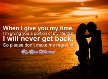 When I Give You My Time. I'm Giving You a Partion Of My Life That I Will Never Get Back. So Please Don't Make Me Regret It!
