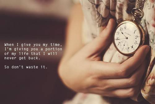 When I Give You My Time, I'm Giving You A Portion Of My Life That I Will Never Get Back. So Don't Waste It