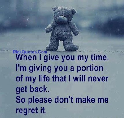 When I Give You My Time. I'm Giving You A Portion Of My Life That I Will Never Get Back. So Please Don't Make Me Regret It
