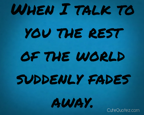 When I Talk To You The Rest Of The World Suddenly Fades Away