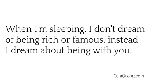 When I'm Sleeping, I Don't Dream Of Being Rich Or Famous, Instead I Dream About Being With You
