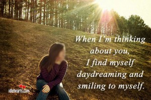When I'm Thinking About You, I Find Myself Daydreaming And Smiling To Myself