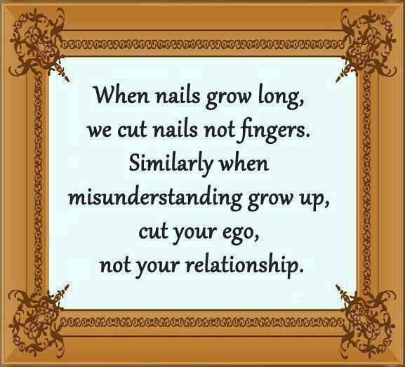 When Nails Grow Long, We Cut Nails Not Fingers. Similarly When Misunderstanding Grow Up, Cut Your Ego, Not Your Reationship