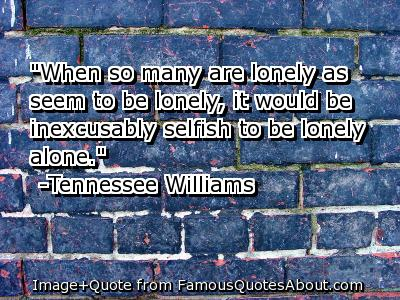 """When So Many Are Lonely As Seem To Be Lonely, It Would Be Inexcusably Selfish To Be Lonely Alone"""