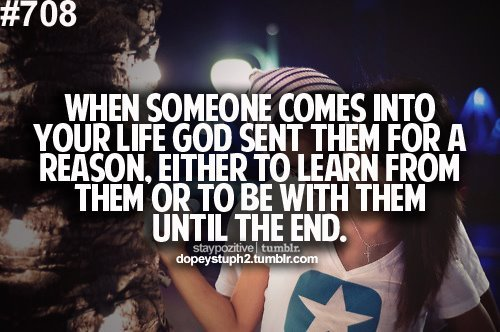 When Someone Comes Into Your Life God Sent Them For A Reason. Either To Learn From Them Or To Be With Them Until The End