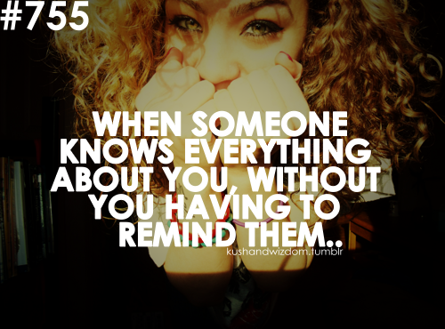 When Someone Knows Everything About You, Without  You Having To Remind Tem