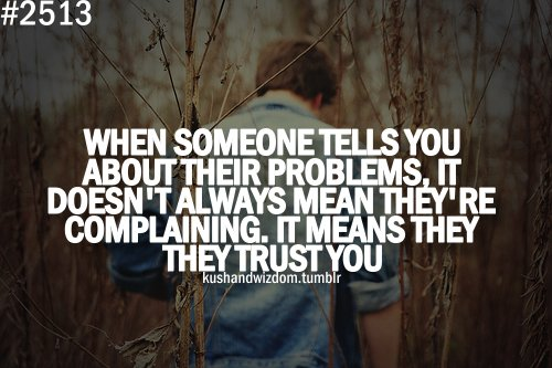 When Someone Tells You About Their Problems. It Doesn't Always Mean They're Complaining. It Means They Trust You