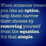 When Someone Treats You Like An Option, Help Them Narrow Their Choices By Removing Yourself From The Equation. It's That Simple