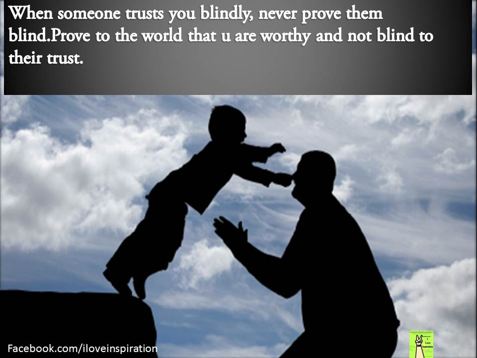 When Someone Trusts You Blindly, Never Prove Them Blind. Prove To The World That You Are Worthy And Not Blind To Their Trust