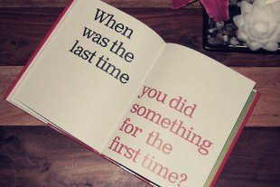 When Was The Last Time You Did Something For The First Time!