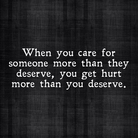 When You Care For Someone More Than They Deserve, You Get Hurt More Than You Deserve