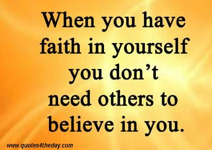 When You Have Faith In Yourself You Don't Need Others To Believe In You