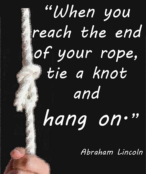 """""""When You Reach The End Of Your Rope, Tie a Knot And Hang On"""""""