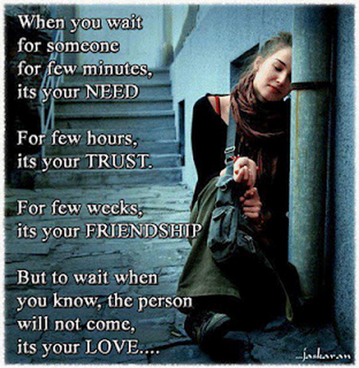 When You Wait For Someone For Few Minutes, Its Your Need. For Few Hours, Its Your Trust. For Few Weeks, Its Your Friendship. But To Wait When You Know, The Person Will Not Come, Its Your Love