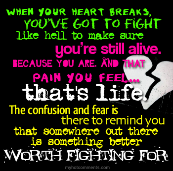 When Your Heart Breaks. You've Got To Fight Like Hell To Make Sure You're Still Alive, Because You Are And That Pain You Feel, That's Life