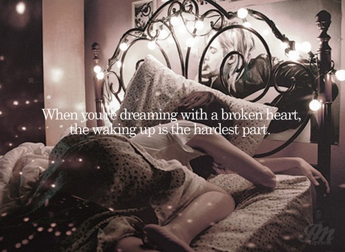 When You're Dreaming With a Broken Heart, The Waking Up Is The Hardest Part