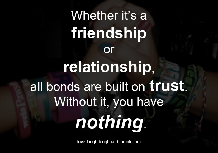 Whether It's A Friendship Or Relationship, All Bonds Are Built On Trust. Without It, You Have Nothing