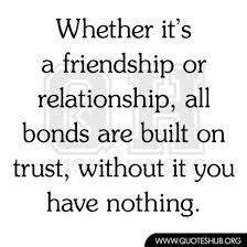 Whether It's A Friendship Or Relationship All Bonds Are Built On Trust. Without It, You Have Nothing
