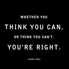 Whether You Think You Can, Or Think You Can't. You're Right