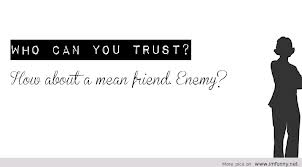 Who Can You Trust! How About A Mean Friend Enemy!