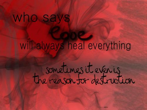 Who Says Love Will Always Heal Everything Sometimes It Even Is The Reason For Destruction