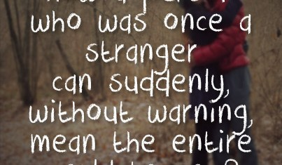 Who Was Once A Stranger Can Suddenly, Without Warning Mean The Entire
