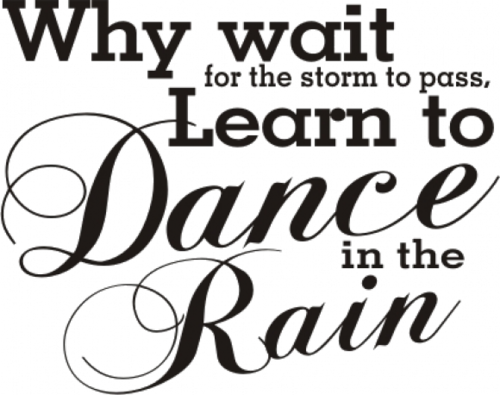 Why Wait For The Storm To Pass. Learn To Dance In The Rain