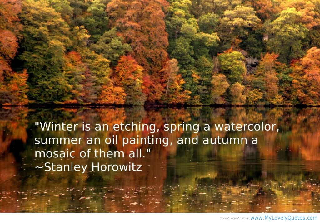 """Winter Is An Etching, Spring A Watercolor, Summer An Oil Painting And Autump A Mosaic Of Them All"""