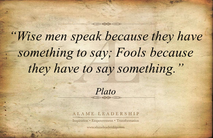 """Wise Men Speak Because They Have Something To Say; Fools Because They Have To Say Something"""
