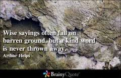 Wise Sayings Often Fall On Barren Ground, But a Kind Word Is Never Thrown Away