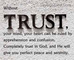 Without Trust, Your Mind, Your Heart Can Be Ruled By Apprehension And Confusion. Completely Trust In God, And He Will Give You Perfect Peace And Serenity