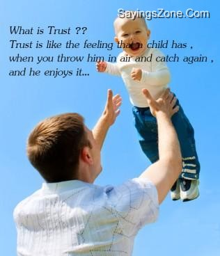Wjat Is Trust ! Trust Is Like That Feeling Child Has, When You Throw Him In Air And Catch Again, And He Enjoys It