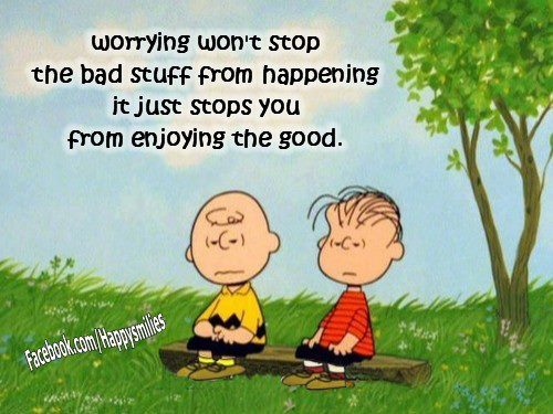 Worring Won't Stop The Bad Stuff From Happening It Just Stops You From Enjoying The Good