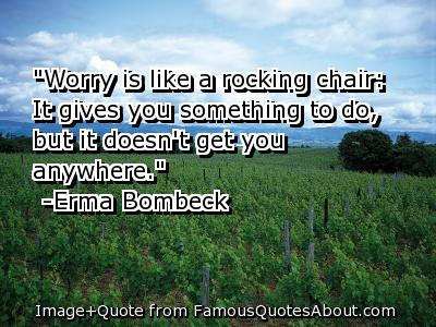 """Worry Is Like a Rocking Chair; It Gives You Something To Do, But It Doesn't Get You Anywhere"""