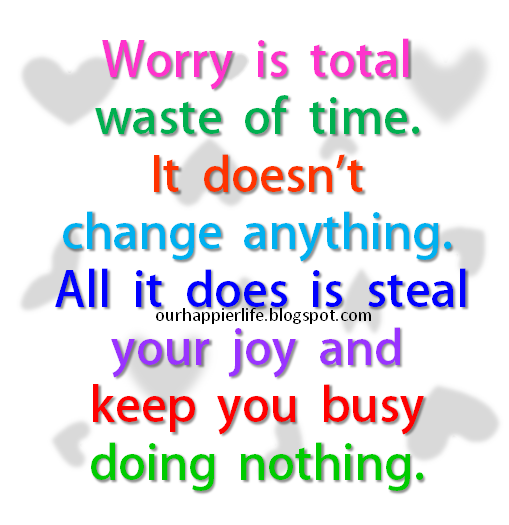 Worry Is Total Waste of Time. It Doesn't Change Anything. All It Does Is Steal Your Joy And Keep You Busy Doing Nothing