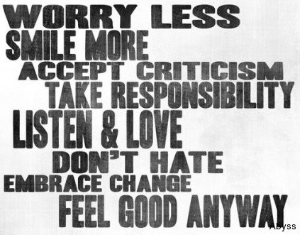 Worry Less Smile More Accept Criticism Take Responsibility Listen & Love Don't Hate Embrace Change Feel Good Anyway