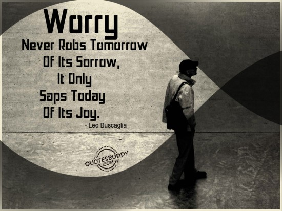 Worry Never Robs Tomorrow Of Its Sorrow,It Only Saps Today Of Its Joy