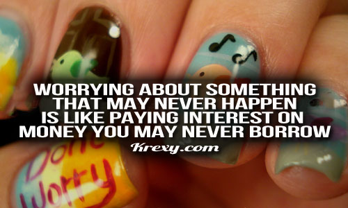 Worrying About Something That May Never Happen Is Like Paying Interest On Money You May Never Borrow