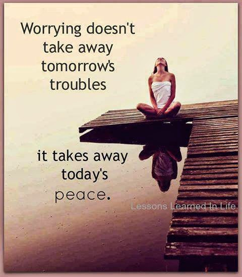 Worrying Doesn't Take Away Tomorrow's Troubles. It Takes Away Today's Peace