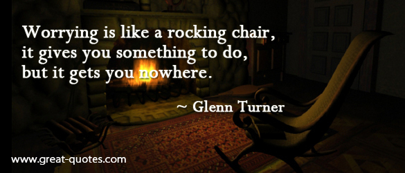 Worrying Is Like a Rocking Chair, It Gives You Something To Do, But It Gets You Nowhere