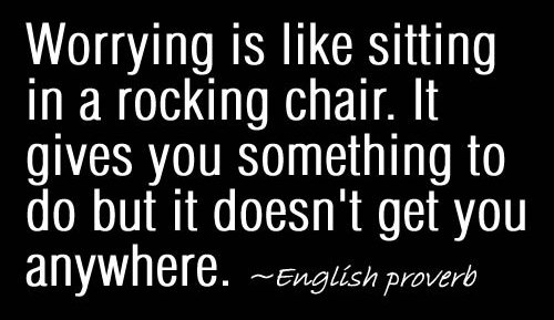 Worrying Is Like Sitting In a Rocking Chair. It Gives You Something To Do But It Doesn't Get You Anywhere